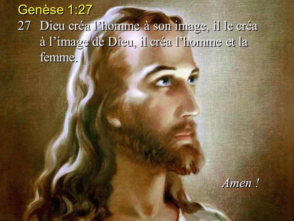 Genèse 1:27 27 Dieu créa l'homme à son image, il le créa à l'image de Dieu, il créa l'homme et la femme.