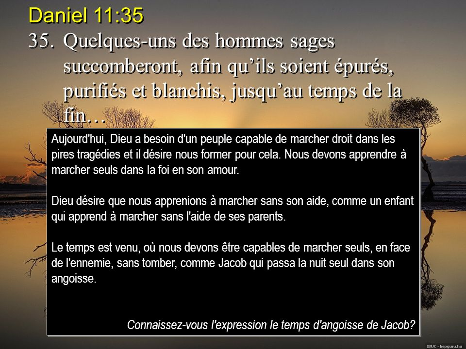 Daniel 11:35 35. Quelques-uns des hommes sages succomberont, afin qu'ils soient épurés, purifiés et blanchis, jusqu'au temps de la fin…