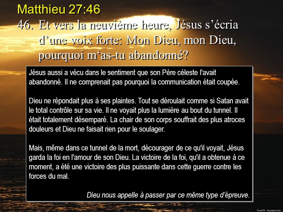Matthieu 27:46 46. Et vers la neuvième heure, Jésus s'écria d'une voix forte: Mon Dieu, mon Dieu, pourquoi m'as-tu abandonné