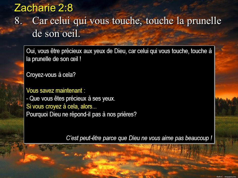 8. Car celui qui vous touche, touche la prunelle de son oeil.