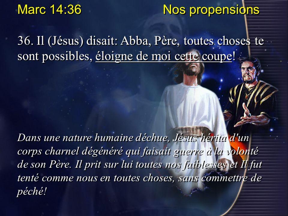Marc 14:36 Nos propensions 36. Il (Jésus) disait: Abba, Père, toutes choses te sont possibles, éloigne de moi cette coupe!