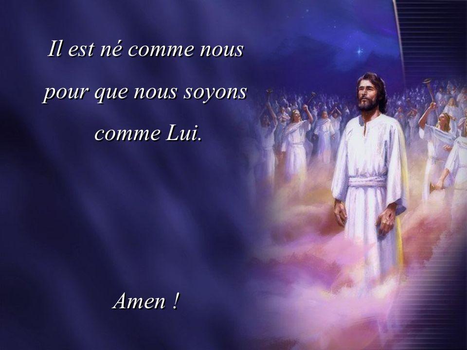 Il est né comme nous pour que nous soyons comme Lui. Amen !