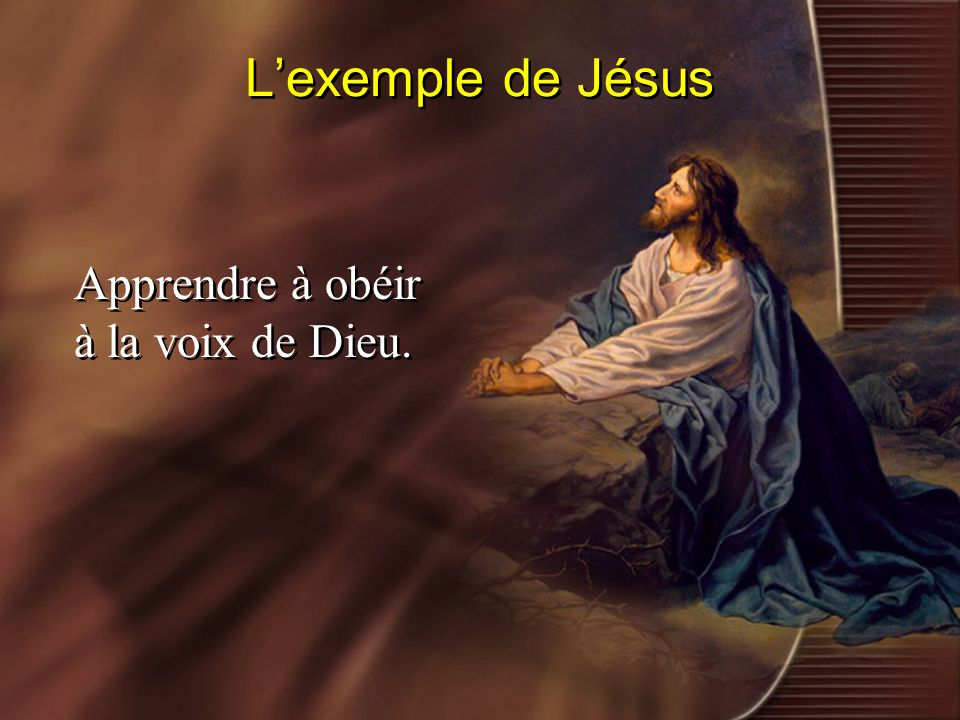 L'exemple de Jésus Apprendre à obéir à la voix de Dieu.