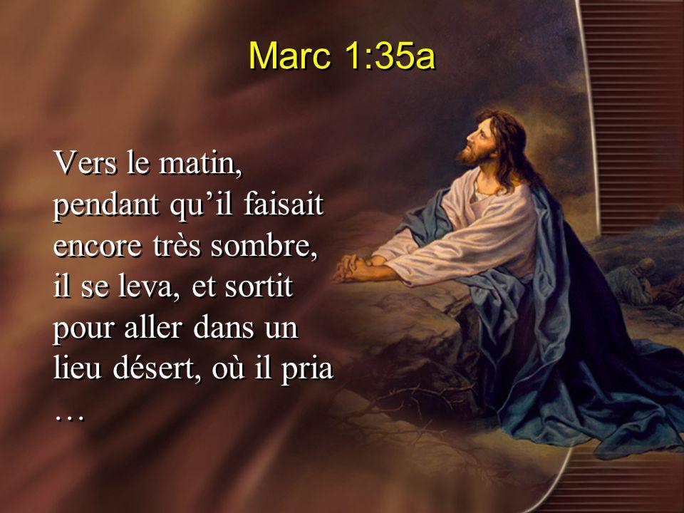 Marc 1:35a Vers le matin, pendant qu'il faisait encore très sombre, il se leva, et sortit pour aller dans un lieu désert, où il pria …