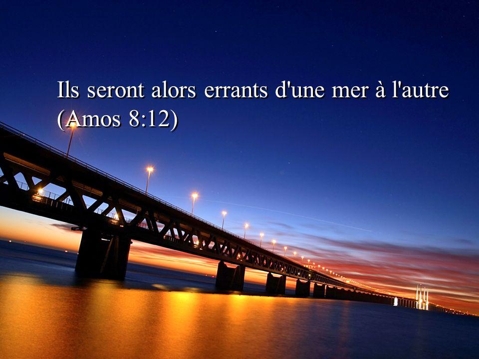 Ils seront alors errants d une mer à l autre (Amos 8:12)