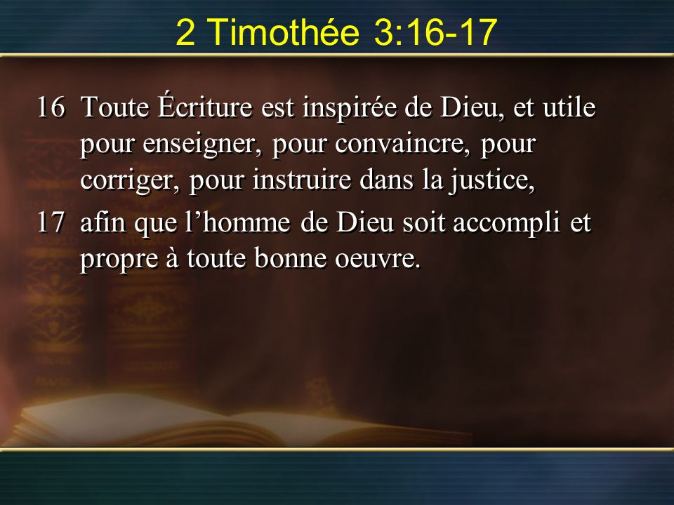2 Timothée 3:16-17 Toute Écriture est inspirée de Dieu, et utile pour enseigner, pour convaincre, pour corriger, pour instruire dans la justice,