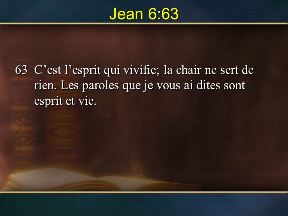 Jean 6:63 63 C'est l'esprit qui vivifie; la chair ne sert de rien.