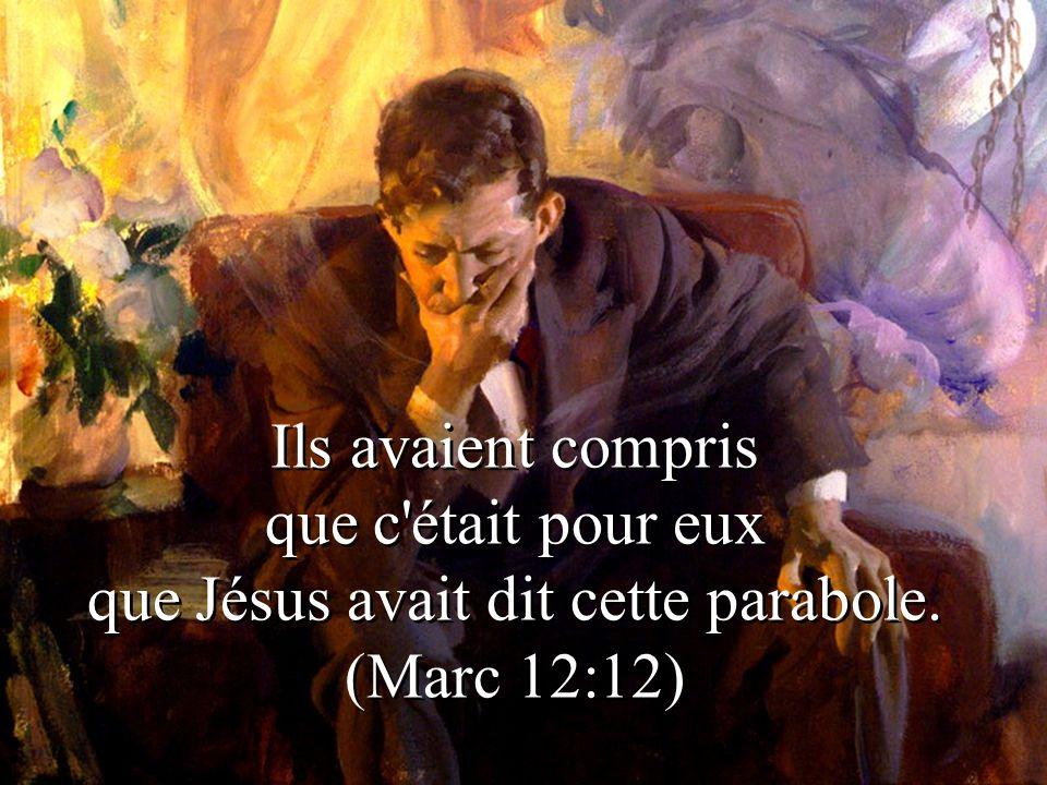 Ils avaient compris que c était pour eux que Jésus avait dit cette parabole. (Marc 12:12)