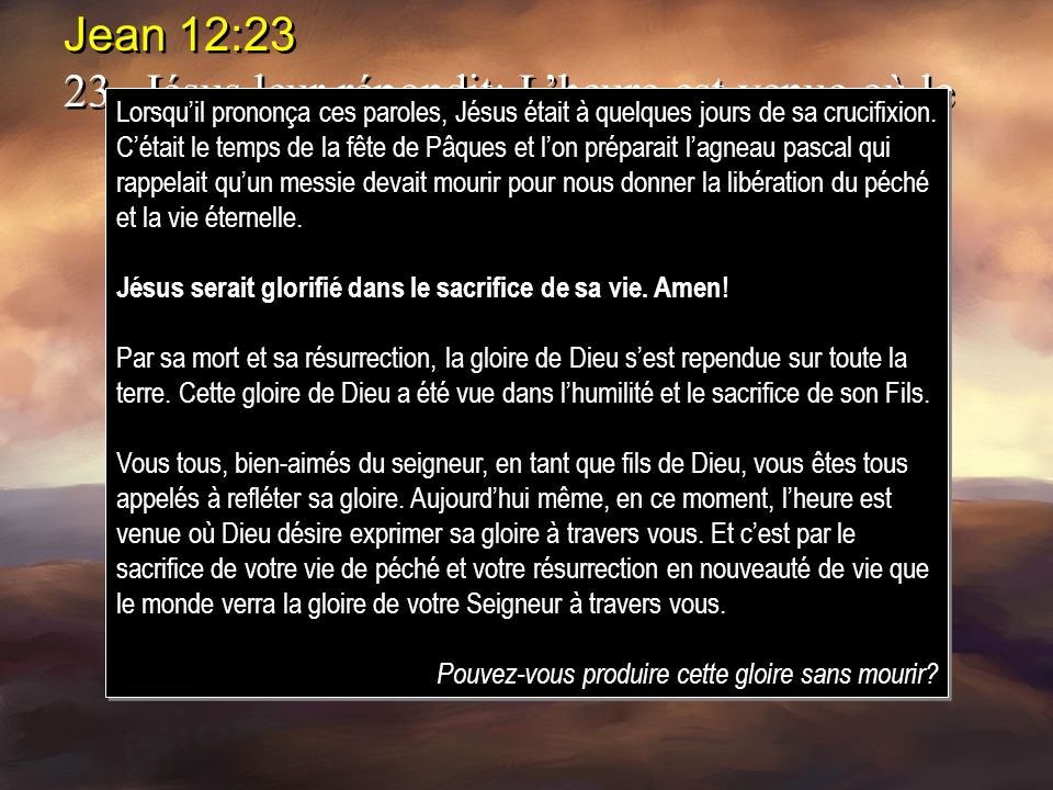 Jean 12:23 23. Jésus leur répondit: L'heure est venue où le Fils de l'homme doit être glorifié.