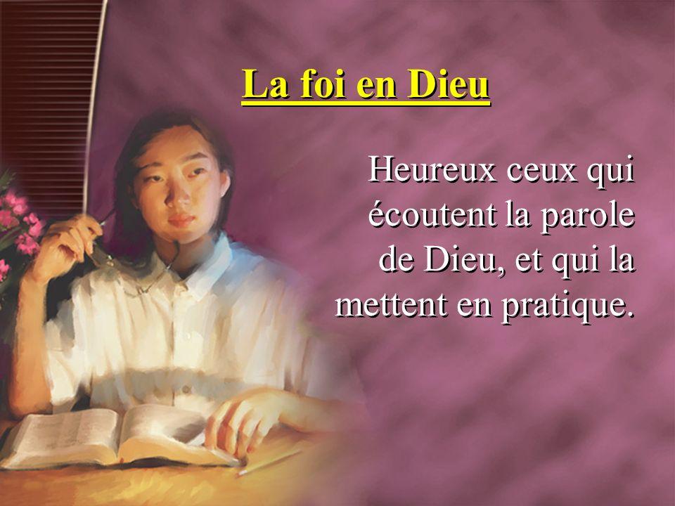 La foi en Dieu Heureux ceux qui écoutent la parole de Dieu, et qui la mettent en pratique.