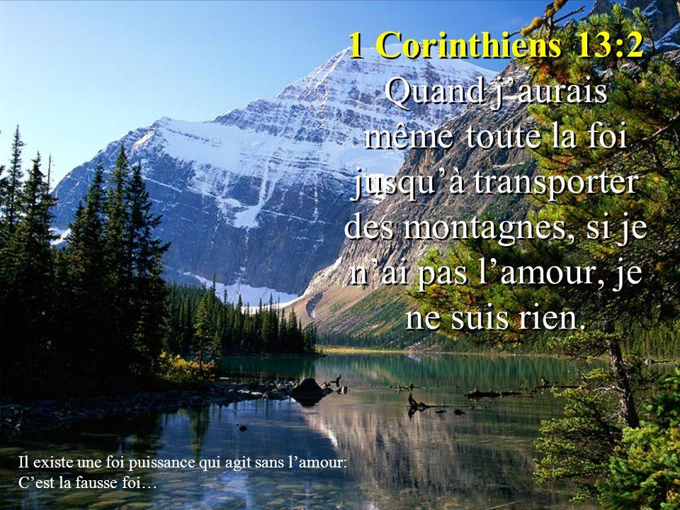 1 Corinthiens 13:2 Quand j'aurais même toute la foi jusqu'à transporter des montagnes, si je n'ai pas l'amour, je ne suis rien.