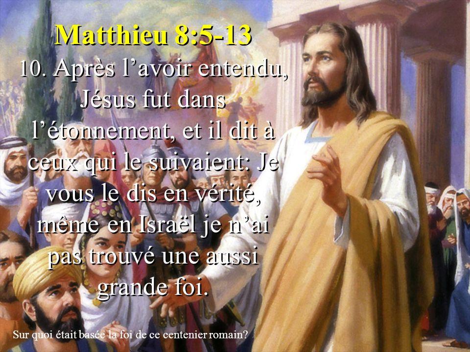 Matthieu 8:5-13 10. Après l'avoir entendu, Jésus fut dans l'étonnement, et il dit à ceux qui le suivaient: Je vous le dis en vérité, même en Israël je n'ai pas trouvé une aussi grande foi.