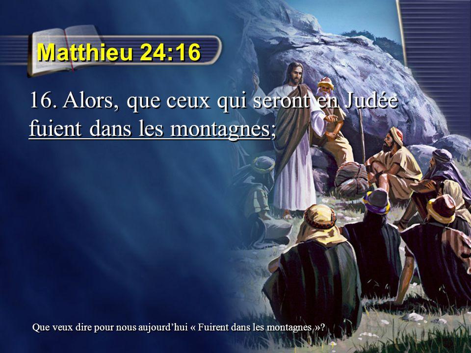 16. Alors, que ceux qui seront en Judée fuient dans les montagnes;