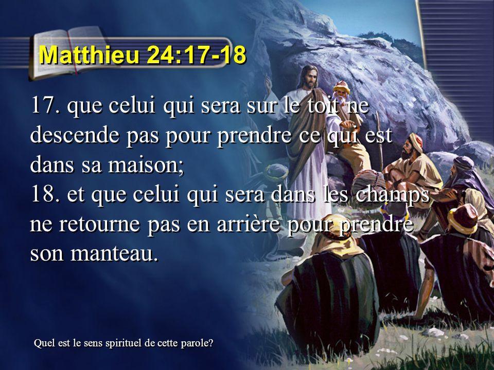 Matthieu 24:17-18 17. que celui qui sera sur le toit ne descende pas pour prendre ce qui est dans sa maison;