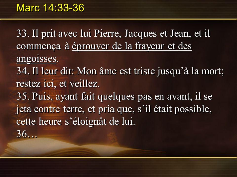 Marc 14:33-36 33. Il prit avec lui Pierre, Jacques et Jean, et il commença à éprouver de la frayeur et des angoisses.