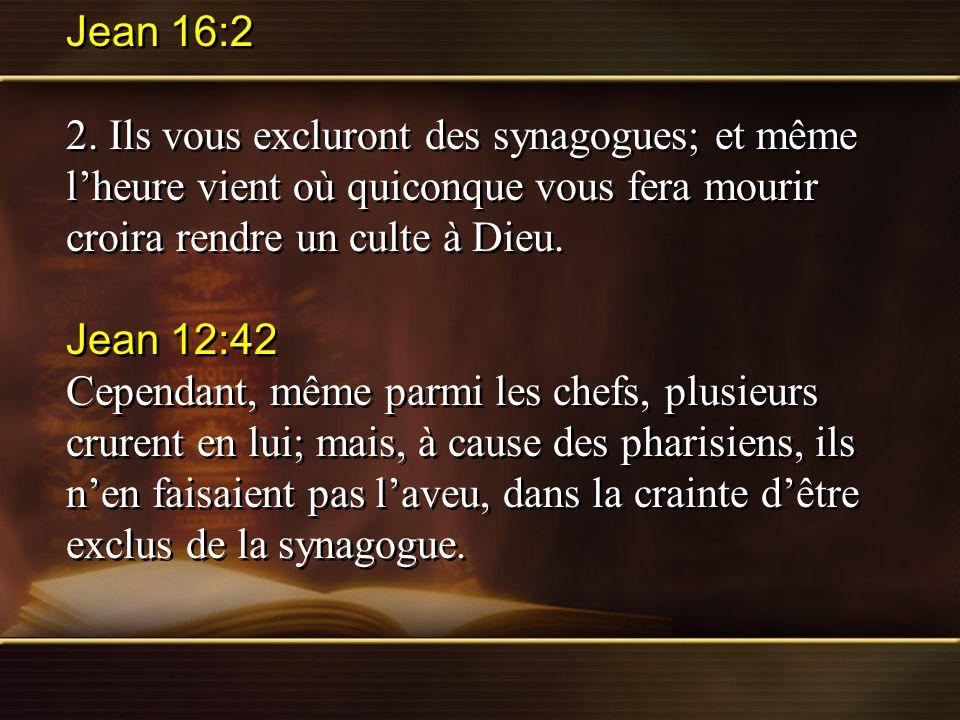 Jean 16:2 2. Ils vous excluront des synagogues; et même l'heure vient où quiconque vous fera mourir croira rendre un culte à Dieu.