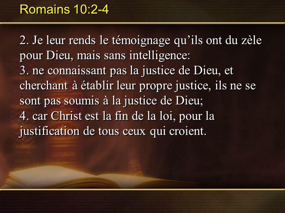 Romains 10:2-4 2. Je leur rends le témoignage qu'ils ont du zèle pour Dieu, mais sans intelligence: