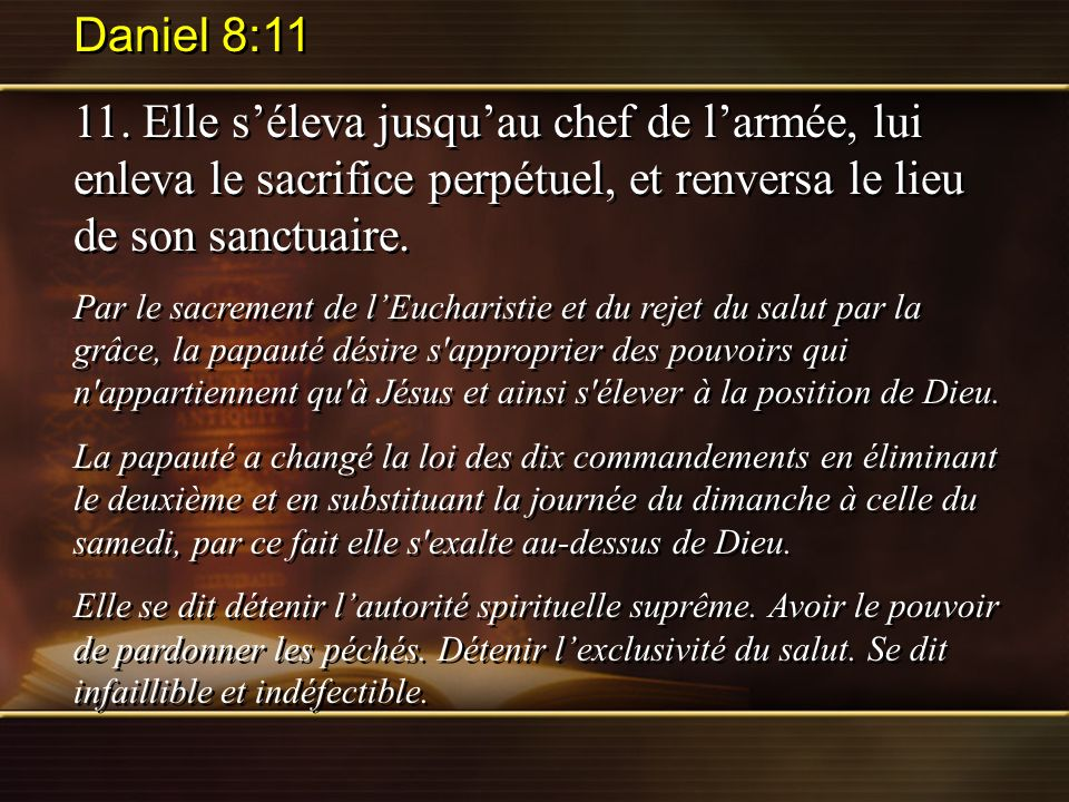 Daniel 8:11 11. Elle s'éleva jusqu'au chef de l'armée, lui enleva le sacrifice perpétuel, et renversa le lieu de son sanctuaire.