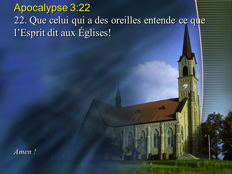 Apocalypse 3:22 22. Que celui qui a des oreilles entende ce que l'Esprit dit aux Églises! Amen !