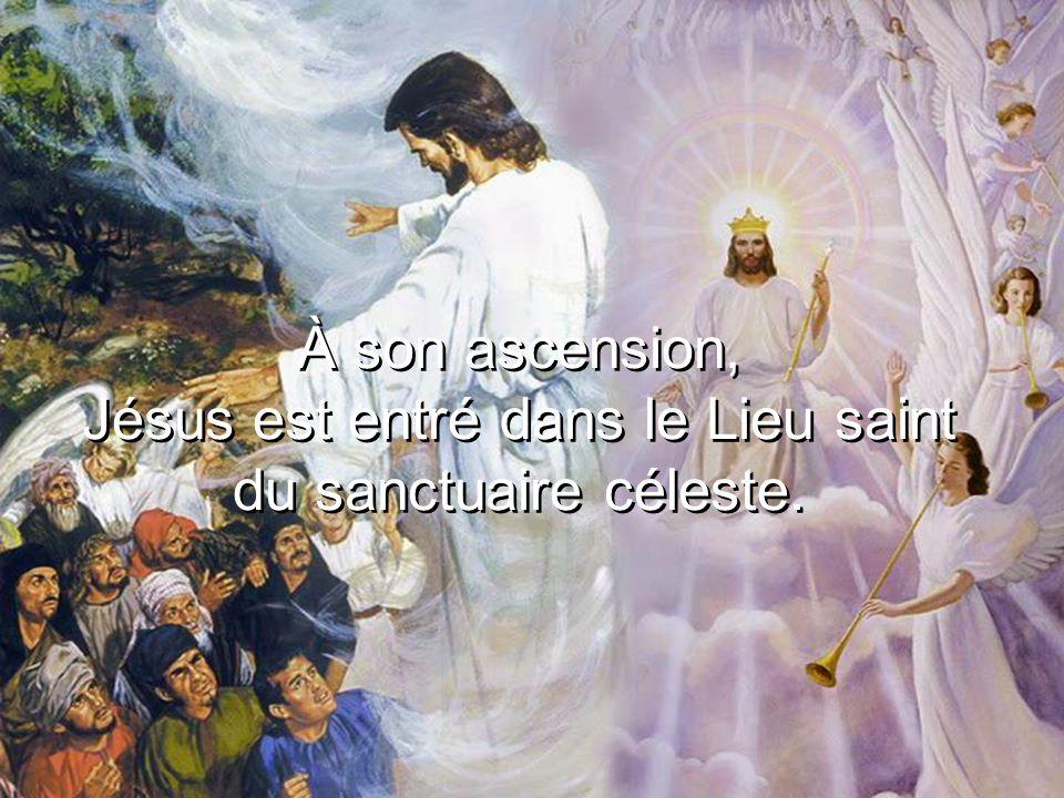 À son ascension, Jésus est entré dans le Lieu saint du sanctuaire céleste.