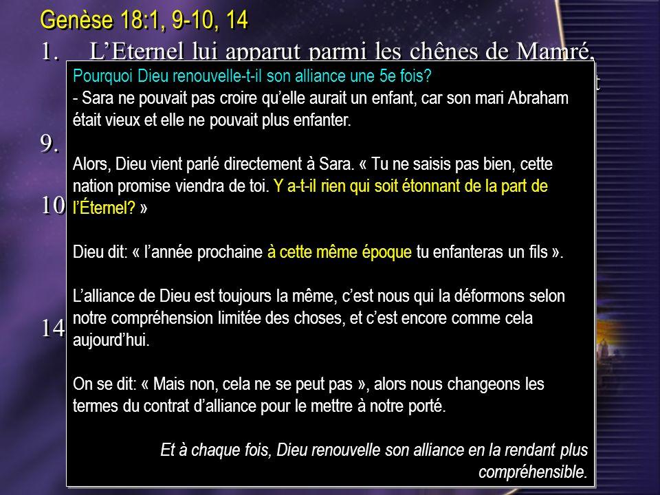 Genèse 18:1, 9-10, 141. L'Eternel lui apparut parmi les chênes de Mamré, comme il était assis à l'entrée de sa tente, pendant la chaleur du jour.