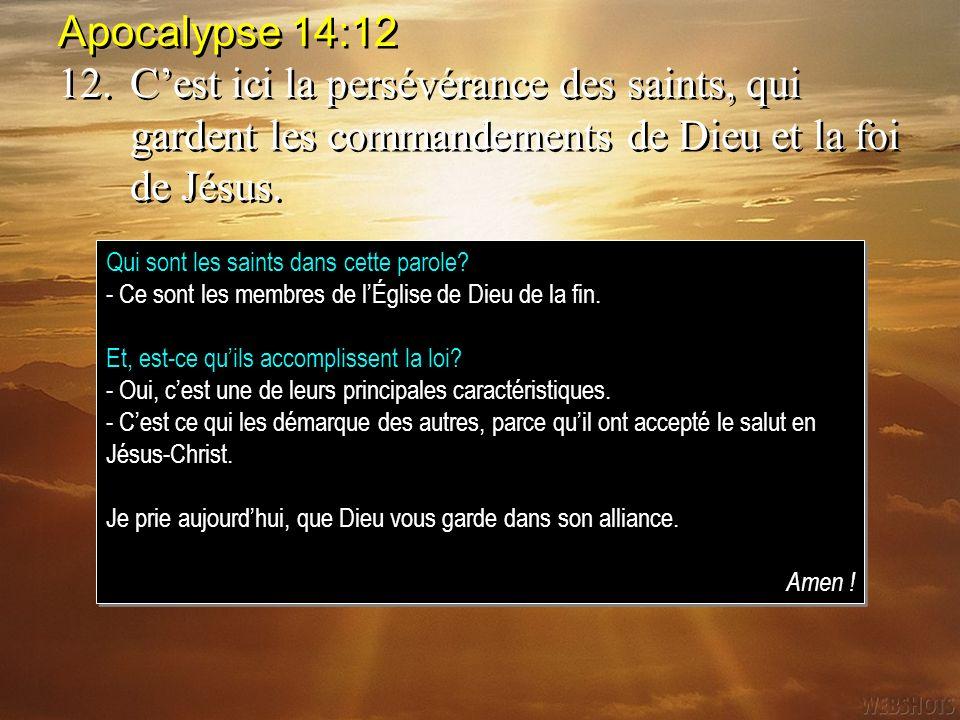 Apocalypse 14:12 12. C'est ici la persévérance des saints, qui gardent les commandements de Dieu et la foi de Jésus.