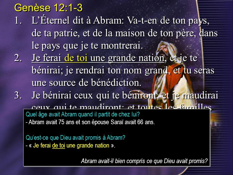 Genèse 12:1-31. L'Éternel dit à Abram: Va-t-en de ton pays, de ta patrie, et de la maison de ton père, dans le pays que je te montrerai.