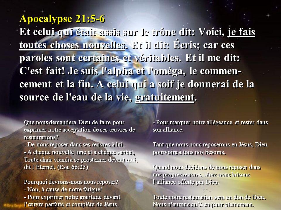 Apocalypse 21:5-6 Et celui qui était assis sur le trône dit: Voici, je fais toutes choses nouvelles. Et il dit: Écris; car ces paroles sont certaines et véritables. Et il me dit: C est fait! Je suis l alpha et l oméga, le commen-cement et la fin. A celui qui a soif je donnerai de la source de l eau de la vie, gratuitement.
