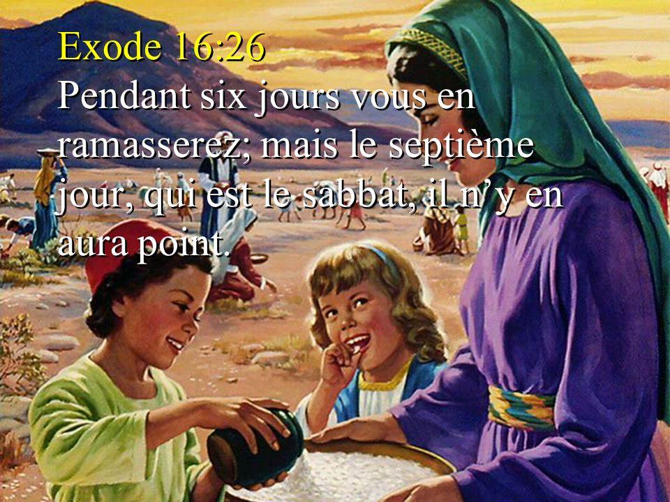 Exode 16:26 Pendant six jours vous en ramasserez; mais le septième jour, qui est le sabbat, il n'y en aura point.
