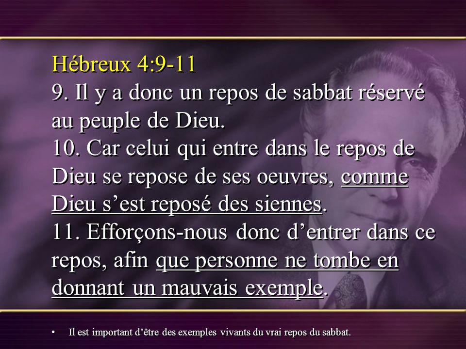 Hébreux 4:9-11 9. Il y a donc un repos de sabbat réservé au peuple de Dieu. 10. Car celui qui entre dans le repos de Dieu se repose de ses oeuvres, comme Dieu s'est reposé des siennes. 11. Efforçons-nous donc d'entrer dans ce repos, afin que personne ne tombe en donnant un mauvais exemple.