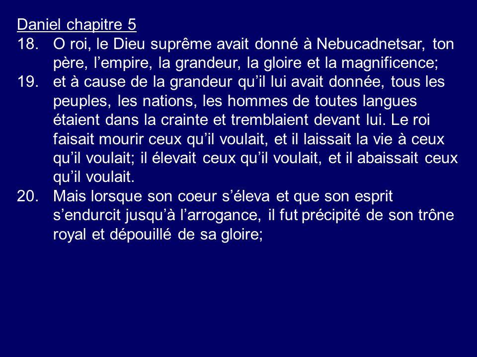 Daniel chapitre 5 18. O roi, le Dieu suprême avait donné à Nebucadnetsar, ton père, l'empire, la grandeur, la gloire et la magnificence;