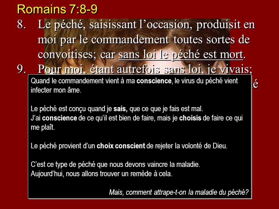 Romains 7:8-9 8. Le péché, saisissant l'occasion, produisit en moi par le commandement toutes sortes de convoitises; car sans loi le péché est mort.