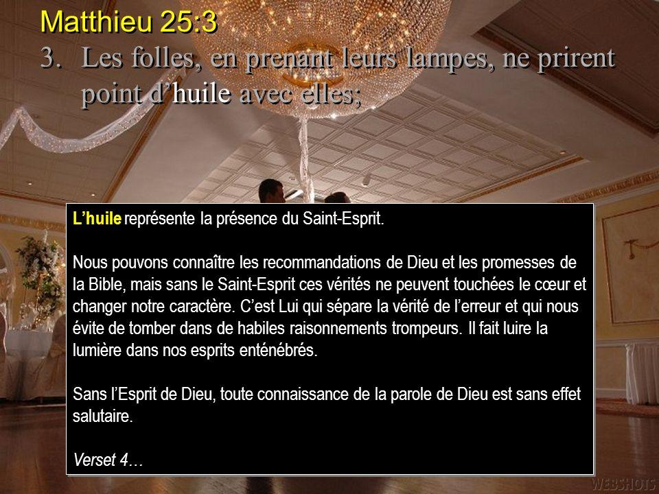 Matthieu 25:3 3. Les folles, en prenant leurs lampes, ne prirent point d'huile avec elles; L'huile représente la présence du Saint-Esprit.