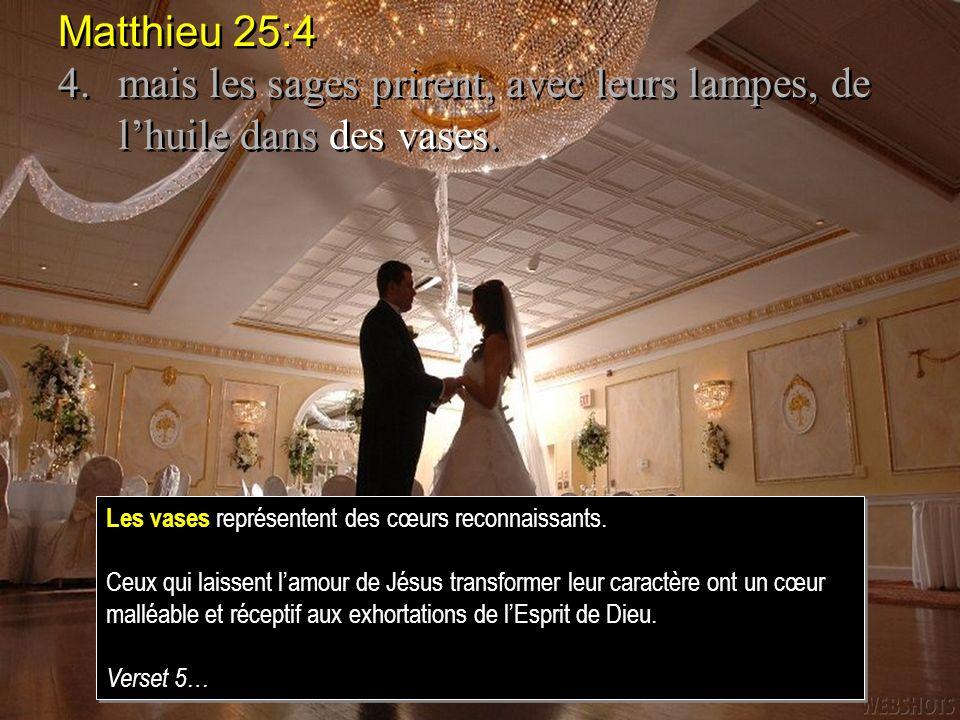 Matthieu 25:4 4. mais les sages prirent, avec leurs lampes, de l'huile dans des vases. Les vases représentent des cœurs reconnaissants.
