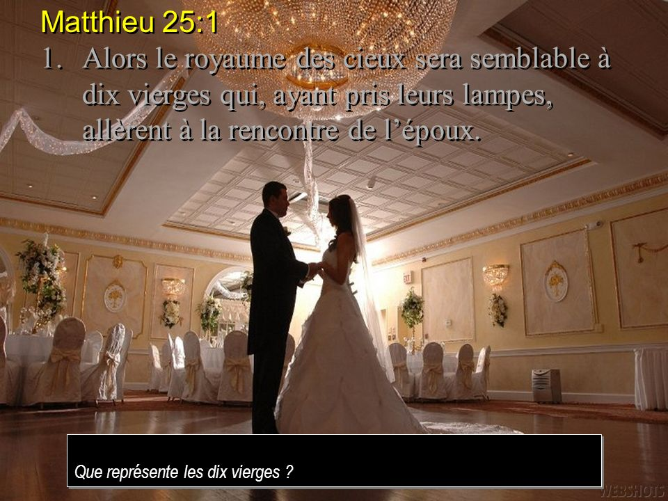 Matthieu 25:1 1. Alors le royaume des cieux sera semblable à dix vierges qui, ayant pris leurs lampes, allèrent à la rencontre de l'époux.