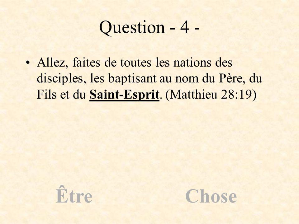 Question - 4 -Allez, faites de toutes les nations des disciples, les baptisant au nom du Père, du Fils et du Saint-Esprit. (Matthieu 28:19)