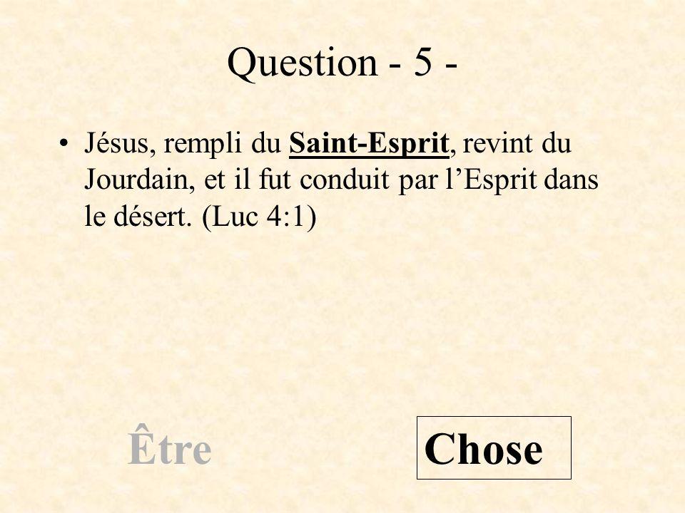 Question - 5 - Jésus, rempli du Saint-Esprit, revint du Jourdain, et il fut conduit par l'Esprit dans le désert. (Luc 4:1)