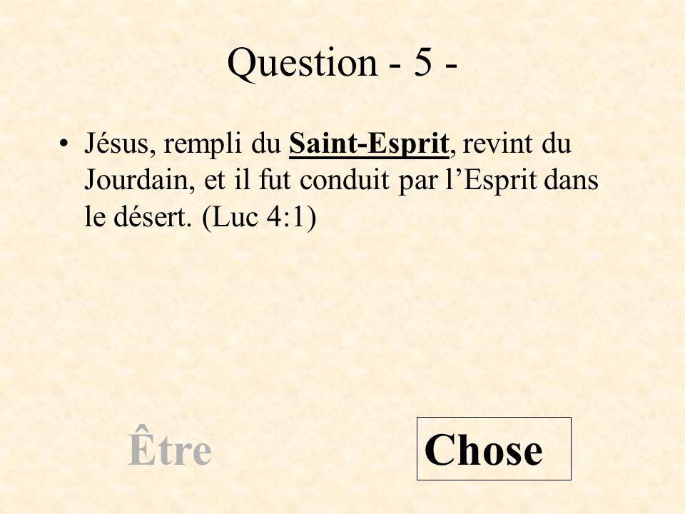Question - 5 -Jésus, rempli du Saint-Esprit, revint du Jourdain, et il fut conduit par l'Esprit dans le désert. (Luc 4:1)