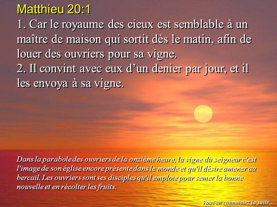 Matthieu 20:1 1. Car le royaume des cieux est semblable à un maître de maison qui sortit dès le matin, afin de louer des ouvriers pour sa vigne.