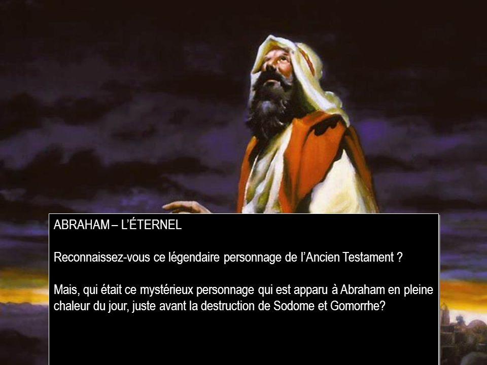 ABRAHAM – L'ÉTERNEL Reconnaissez-vous ce légendaire personnage de l'Ancien Testament