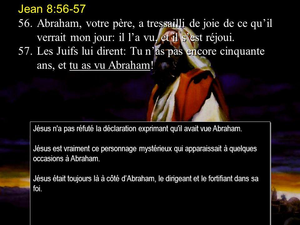 Jean 8:56-57 56. Abraham, votre père, a tressailli de joie de ce qu'il verrait mon jour: il l'a vu, et il s'est réjoui.