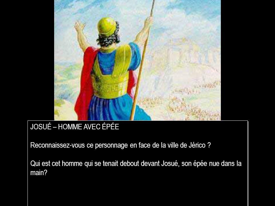 JOSUÉ – HOMME AVEC ÉPÉE Reconnaissez-vous ce personnage en face de la ville de Jérico
