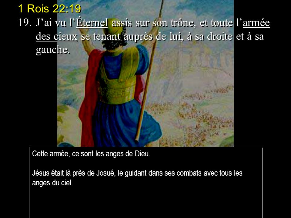 1 Rois 22:19 19. J'ai vu l'Éternel assis sur son trône, et toute l'armée des cieux se tenant auprès de lui, à sa droite et à sa gauche.