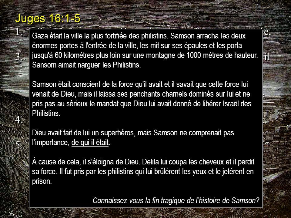 Juges 16:1-5 1. Samson partit pour Gaza; il y vit une femme prostituée, et il entra chez elle.