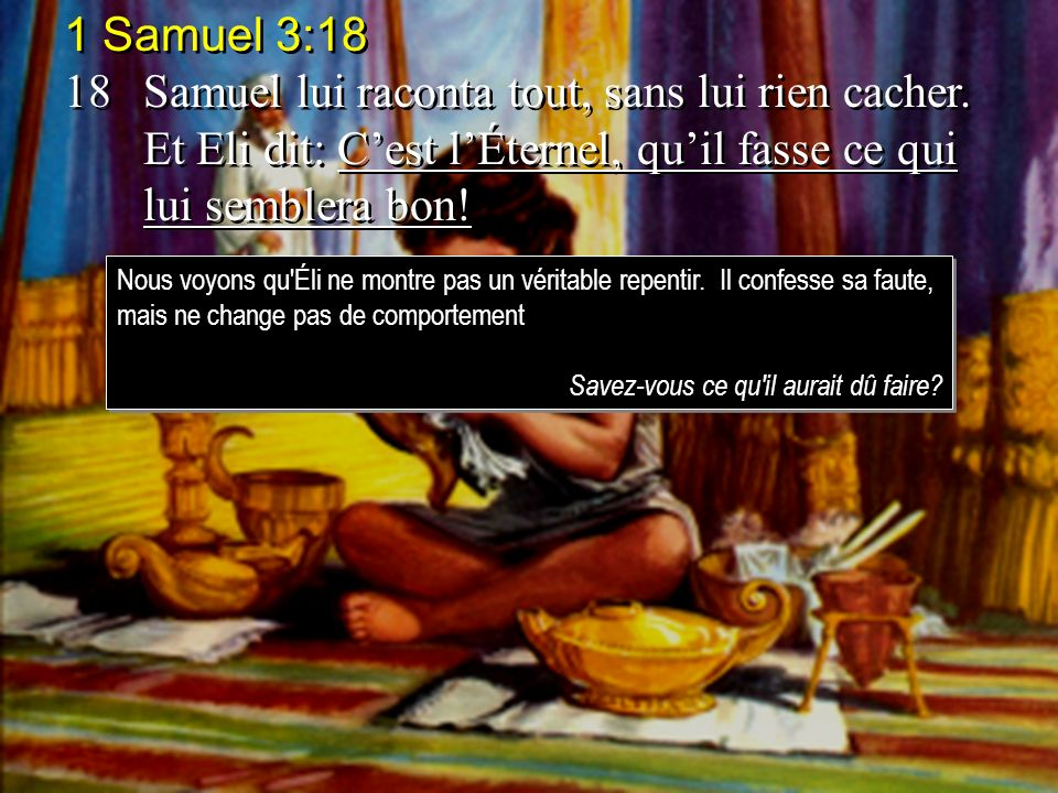 1 Samuel 3:18 18 Samuel lui raconta tout, sans lui rien cacher. Et Eli dit: C'est l'Éternel, qu'il fasse ce qui lui semblera bon!