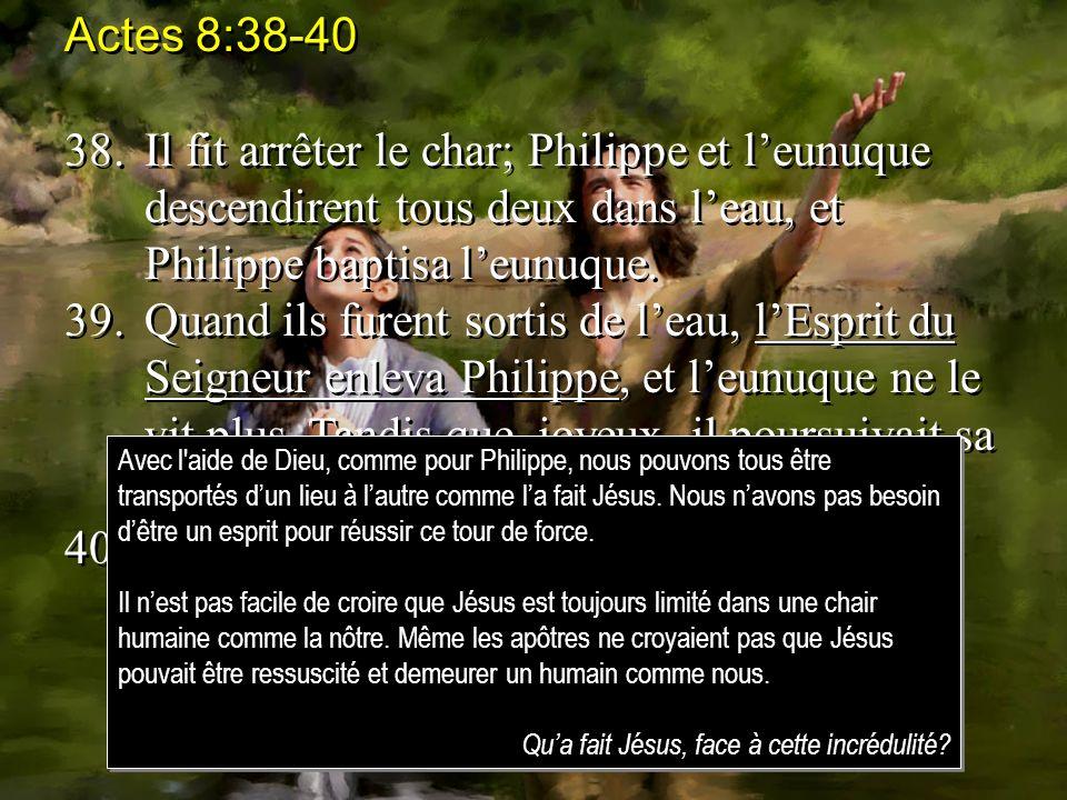 Actes 8:38-40 38. Il fit arrêter le char; Philippe et l'eunuque descendirent tous deux dans l'eau, et Philippe baptisa l'eunuque.