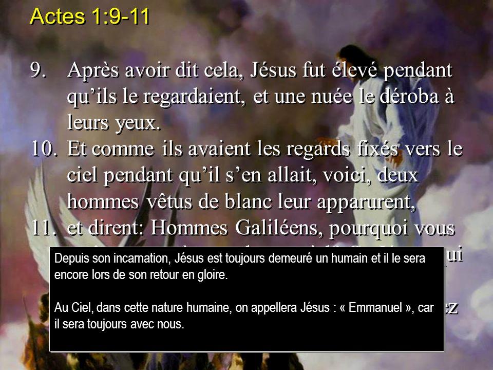 Actes 1:9-11 9. Après avoir dit cela, Jésus fut élevé pendant qu'ils le regardaient, et une nuée le déroba à leurs yeux.