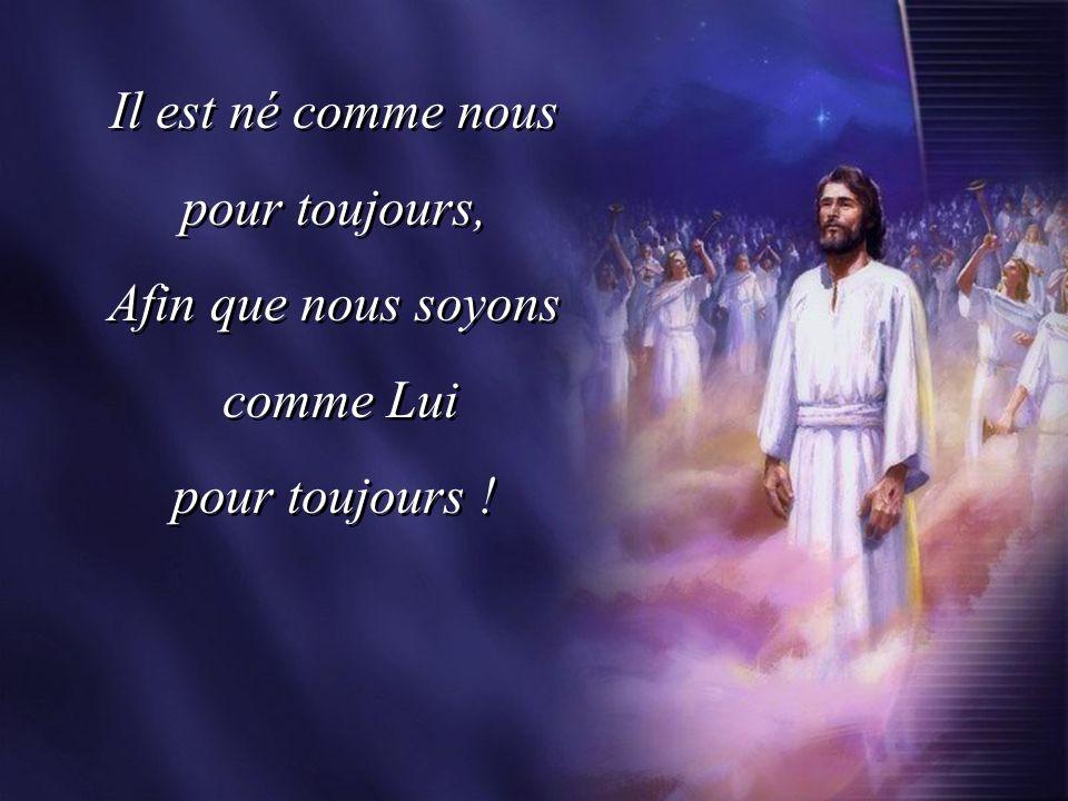 Il est né comme nous pour toujours, Afin que nous soyons comme Lui pour toujours !