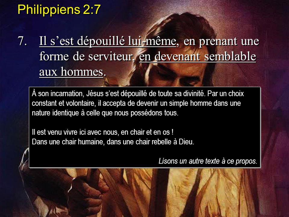 Philippiens 2:7 7. Il s'est dépouillé lui-même, en prenant une forme de serviteur, en devenant semblable aux hommes.