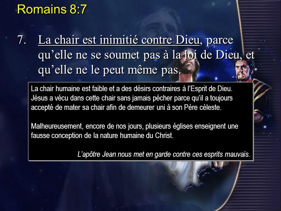 Romains 8:7 7. La chair est inimitié contre Dieu, parce qu'elle ne se soumet pas à la loi de Dieu, et qu'elle ne le peut même pas.